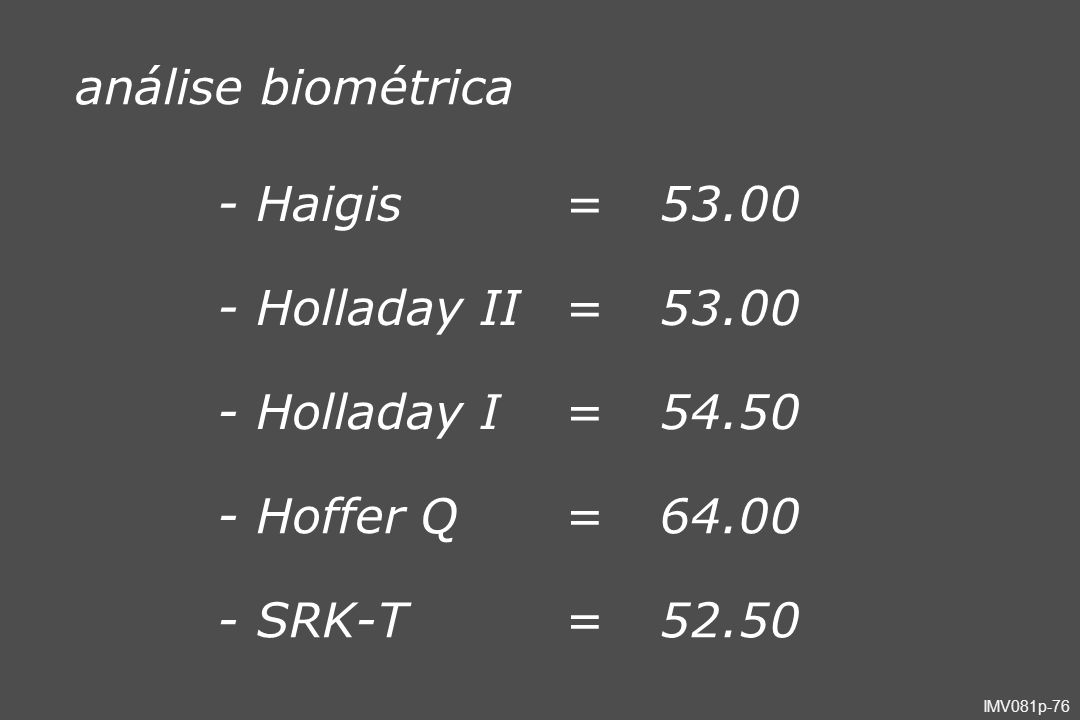 análise biométrica - Haigis = 53.00 - Holladay II - Holladay I 54.50 - Hoffer Q 64.00 - SRK-T 52.50