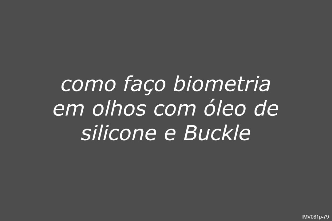 como faço biometria em olhos com óleo de silicone e Buckle