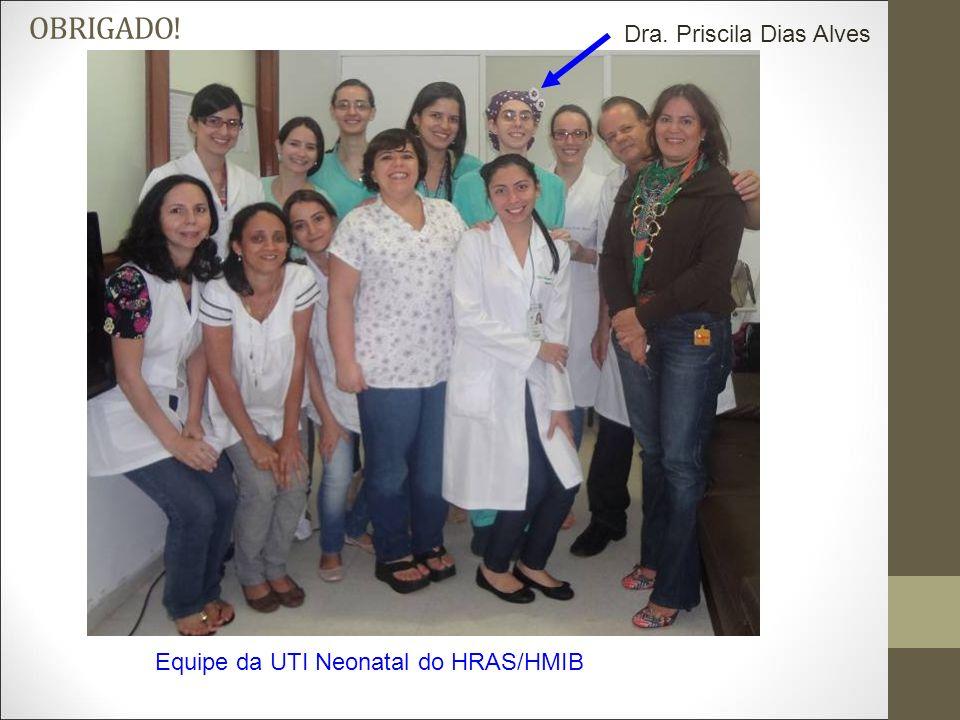 OBRIGADO! Dra. Priscila Dias Alves Equipe da UTI Neonatal do HRAS/HMIB