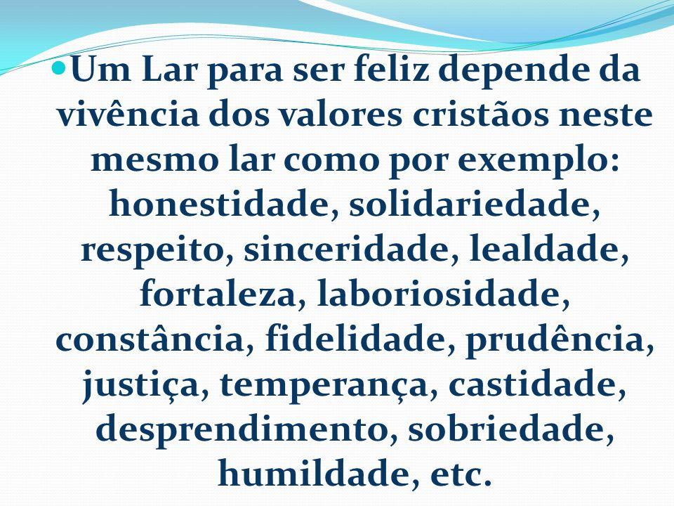 Um Lar para ser feliz depende da vivência dos valores cristãos neste mesmo lar como por exemplo: honestidade, solidariedade, respeito, sinceridade, lealdade, fortaleza, laboriosidade, constância, fidelidade, prudência, justiça, temperança, castidade, desprendimento, sobriedade, humildade, etc.