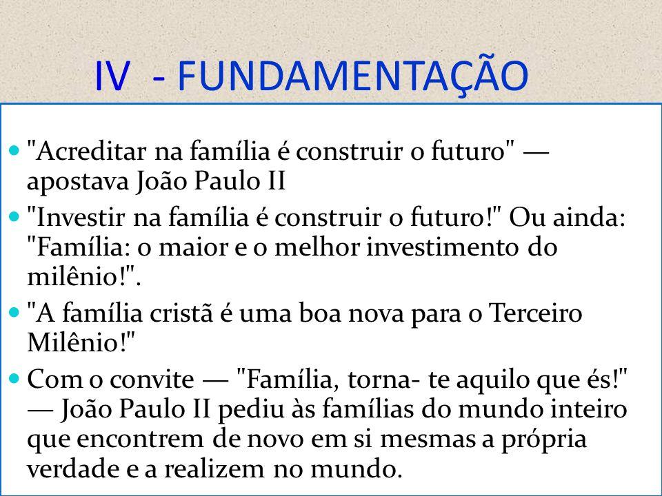 IV - FUNDAMENTAÇÃO Acreditar na família é construir o futuro — apostava João Paulo II.