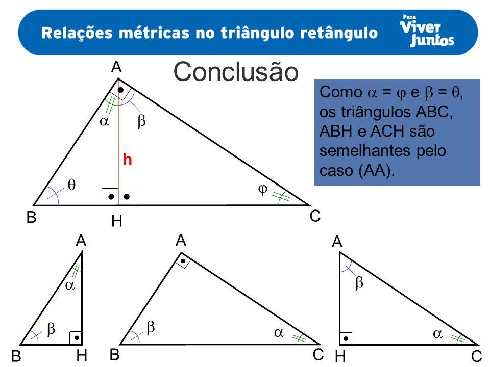 A Conclusão. Como  =  e  = , os triângulos ABC, ABH e ACH são semelhantes pelo caso (AA).  
