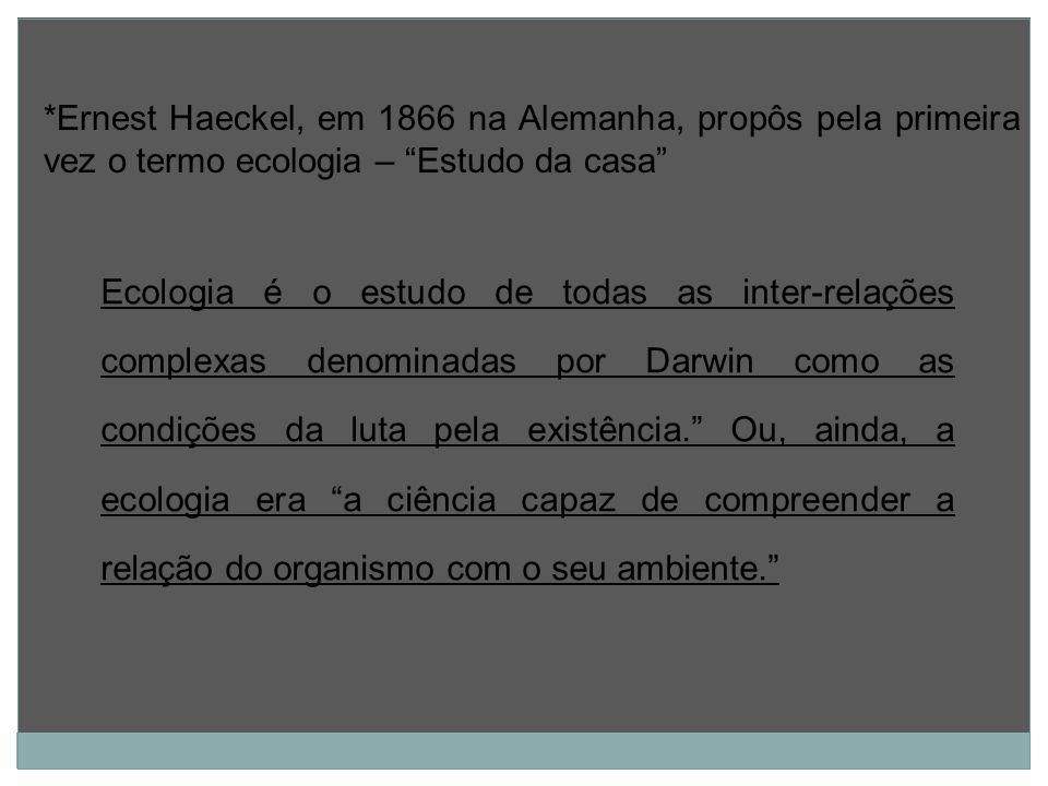 *Ernest Haeckel, em 1866 na Alemanha, propôs pela primeira vez o termo ecologia – Estudo da casa