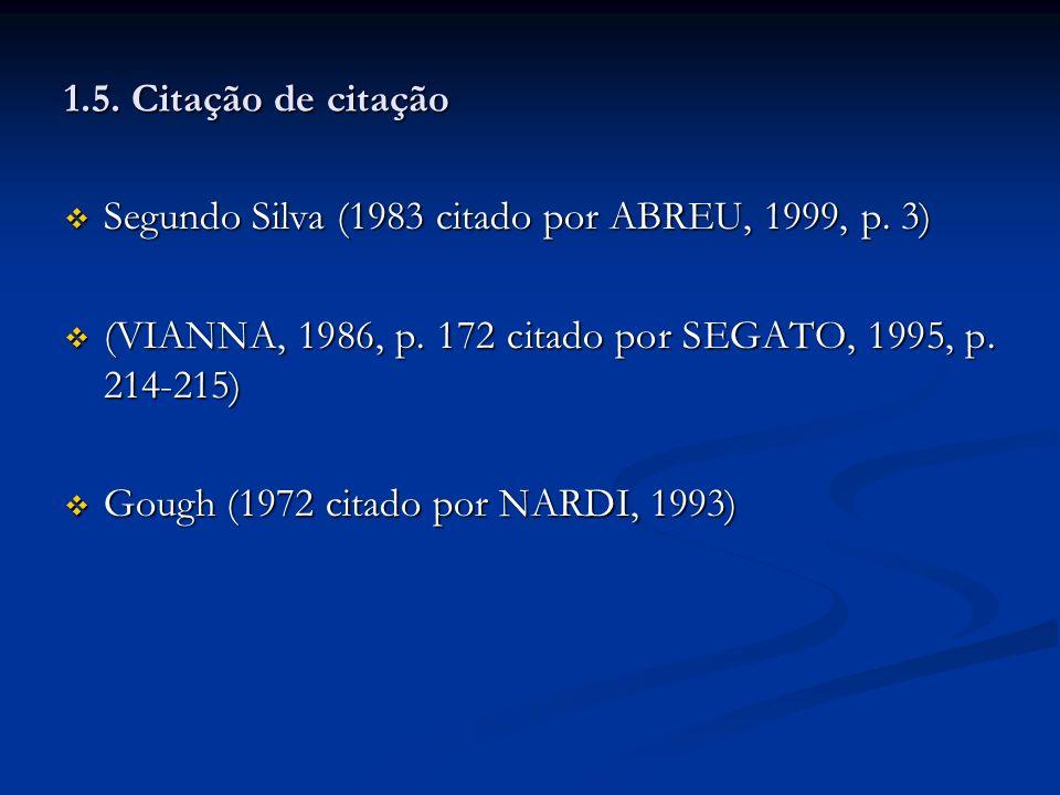 1.5. Citação de citação Segundo Silva (1983 citado por ABREU, 1999, p. 3) (VIANNA, 1986, p. 172 citado por SEGATO, 1995, p. 214-215)