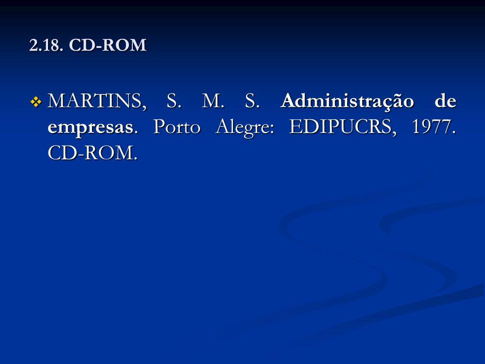 2.18. CD-ROM MARTINS, S. M. S. Administração de empresas. Porto Alegre: EDIPUCRS, 1977. CD-ROM.