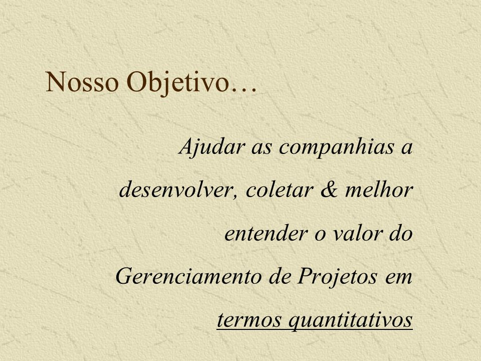 Nosso Objetivo… Ajudar as companhias a desenvolver, coletar & melhor entender o valor do Gerenciamento de Projetos em termos quantitativos.