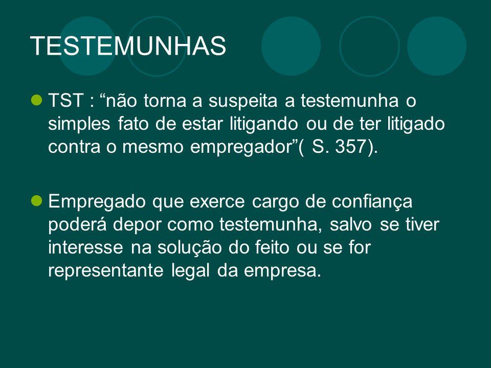 TESTEMUNHAS TST : não torna a suspeita a testemunha o simples fato de estar litigando ou de ter litigado contra o mesmo empregador ( S. 357).