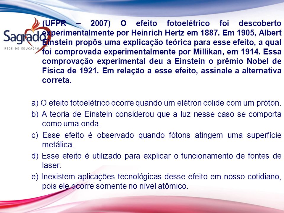 (UFPR – 2007) O efeito fotoelétrico foi descoberto experimentalmente por Heinrich Hertz em 1887. Em 1905, Albert Einstein propôs uma explicação teórica para esse efeito, a qual foi comprovada experimentalmente por Millikan, em 1914. Essa comprovação experimental deu a Einstein o prêmio Nobel de Física de 1921. Em relação a esse efeito, assinale a alternativa correta.