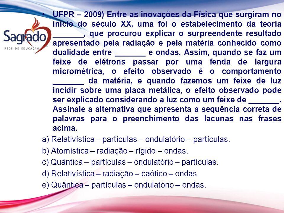 UFPR – 2009) Entre as inovações da Física que surgiram no início do século XX, uma foi o estabelecimento da teoria _______, que procurou explicar o surpreendente resultado apresentado pela radiação e pela matéria conhecido como dualidade entre _______ e ondas. Assim, quando se faz um feixe de elétrons passar por uma fenda de largura micrométrica, o efeito observado é o comportamento _______ da matéria, e quando fazemos um feixe de luz incidir sobre uma placa metálica, o efeito observado pode ser explicado considerando a luz como um feixe de _______. Assinale a alternativa que apresenta a sequência correta de palavras para o preenchimento das lacunas nas frases acima.