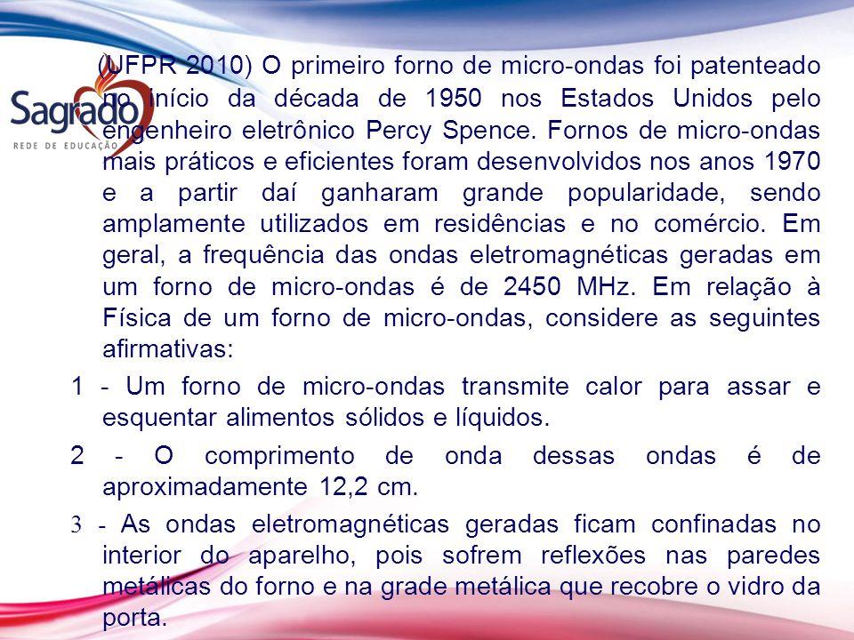 (UFPR 2010) O primeiro forno de micro-ondas foi patenteado no início da década de 1950 nos Estados Unidos pelo engenheiro eletrônico Percy Spence. Fornos de micro-ondas mais práticos e eficientes foram desenvolvidos nos anos 1970 e a partir daí ganharam grande popularidade, sendo amplamente utilizados em residências e no comércio. Em geral, a frequência das ondas eletromagnéticas geradas em um forno de micro-ondas é de 2450 MHz. Em relação à Física de um forno de micro-ondas, considere as seguintes afirmativas:
