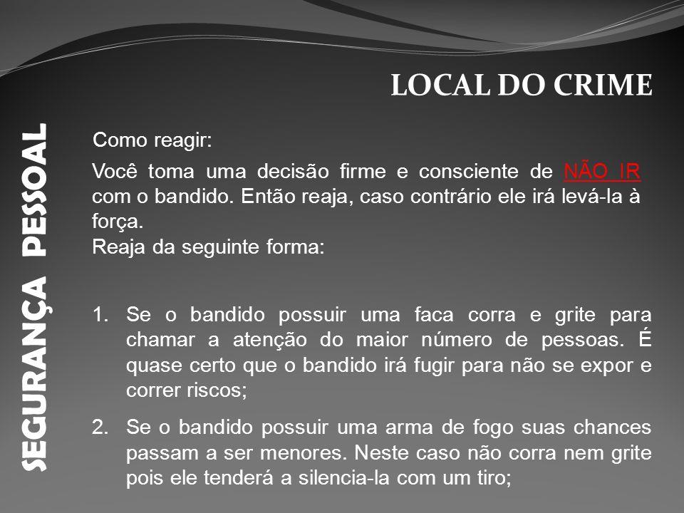 SEGURANÇA PESSOAL LOCAL DO CRIME Como reagir: