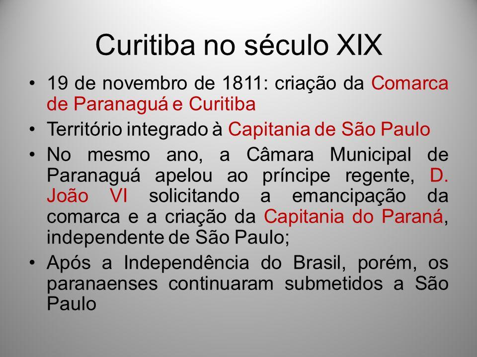 Curitiba no século XIX 19 de novembro de 1811: criação da Comarca de Paranaguá e Curitiba. Território integrado à Capitania de São Paulo.