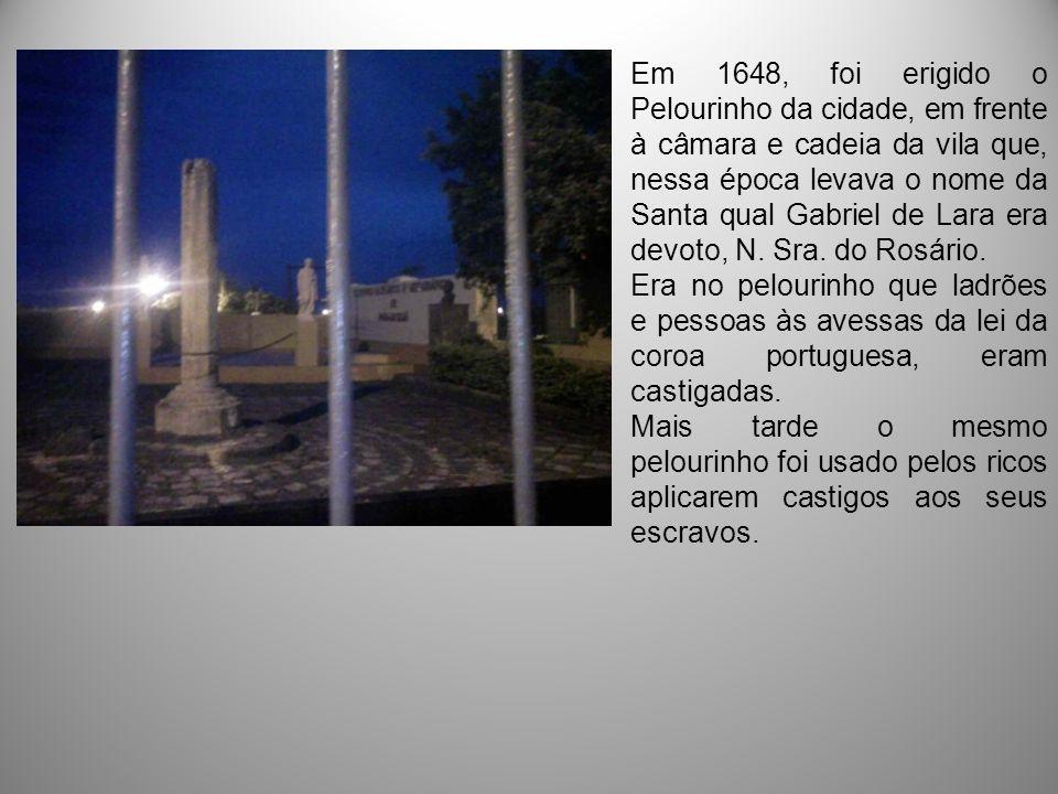 Em 1648, foi erigido o Pelourinho da cidade, em frente à câmara e cadeia da vila que, nessa época levava o nome da Santa qual Gabriel de Lara era devoto, N. Sra. do Rosário.