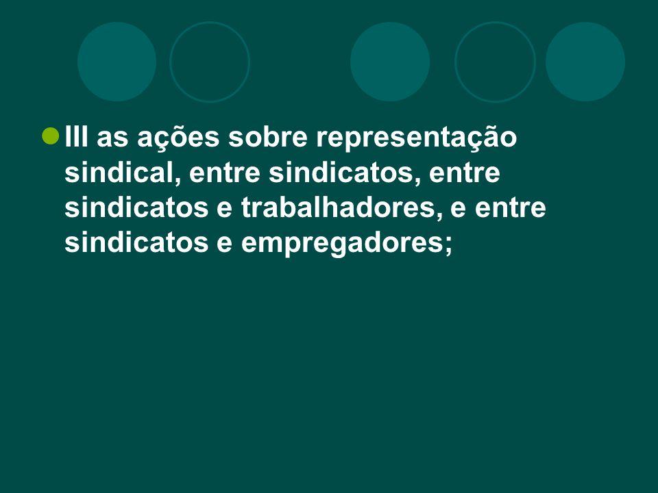 III as ações sobre representação sindical, entre sindicatos, entre sindicatos e trabalhadores, e entre sindicatos e empregadores;