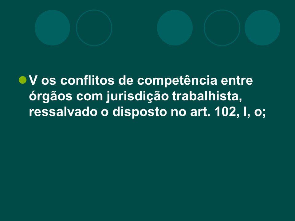 V os conflitos de competência entre órgãos com jurisdição trabalhista, ressalvado o disposto no art.