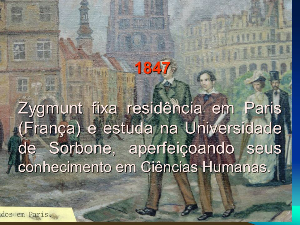 1847 Zygmunt fixa residência em Paris (França) e estuda na Universidade de Sorbone, aperfeiçoando seus conhecimento em Ciências Humanas.
