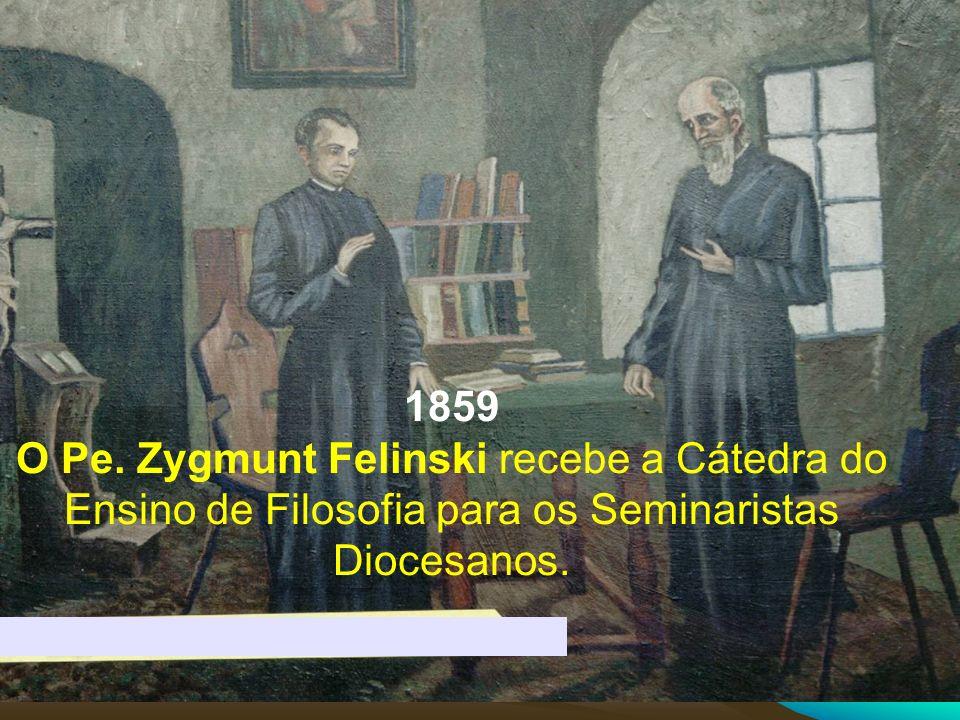 1859 O Pe. Zygmunt Felinski recebe a Cátedra do Ensino de Filosofia para os Seminaristas Diocesanos.