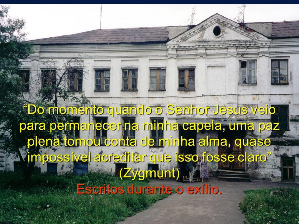 Do momento quando o Senhor Jesus veio para permanecer na minha capela, uma paz plena tomou conta de minha alma, quase impossível acreditar que isso fosse claro (Zygmunt) Escritos durante o exílio.