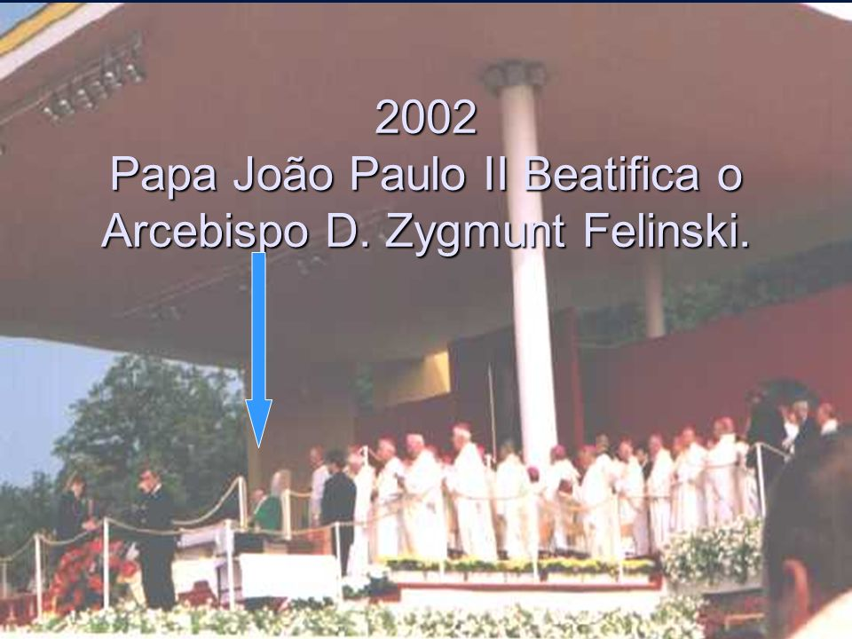 2002 Papa João Paulo II Beatifica o Arcebispo D. Zygmunt Felinski.
