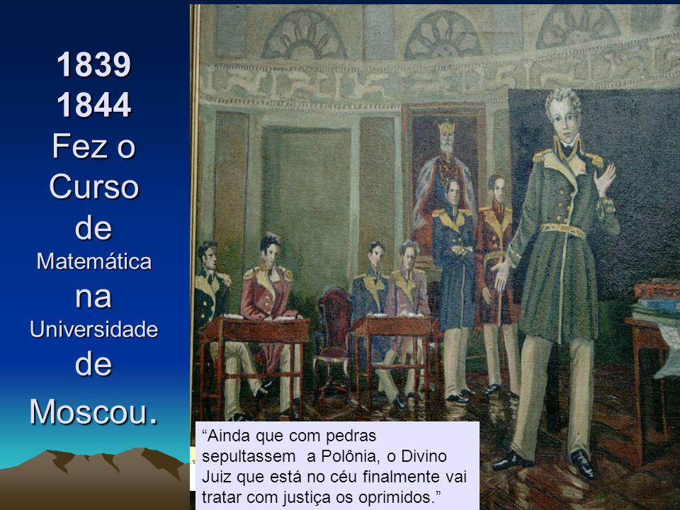 1839 1844 Fez o Curso de Matemática na Universidade de Moscou.