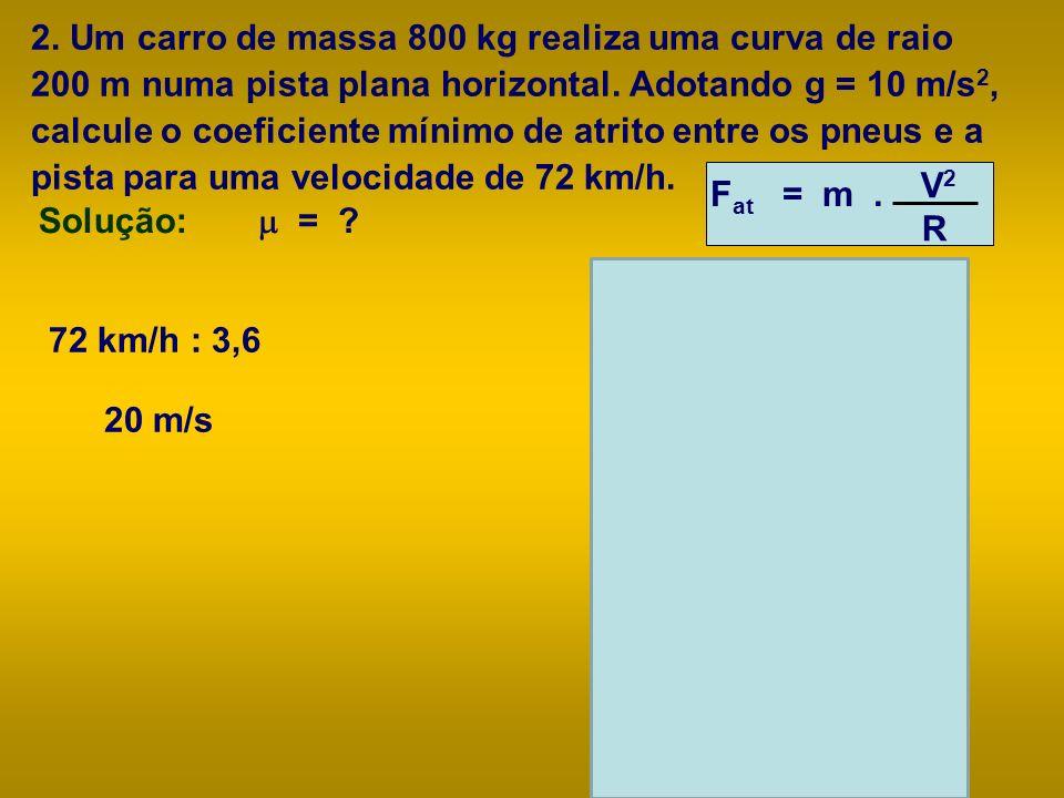2. Um carro de massa 800 kg realiza uma curva de raio 200 m numa pista plana horizontal. Adotando g = 10 m/s2, calcule o coeficiente mínimo de atrito entre os pneus e a pista para uma velocidade de 72 km/h.