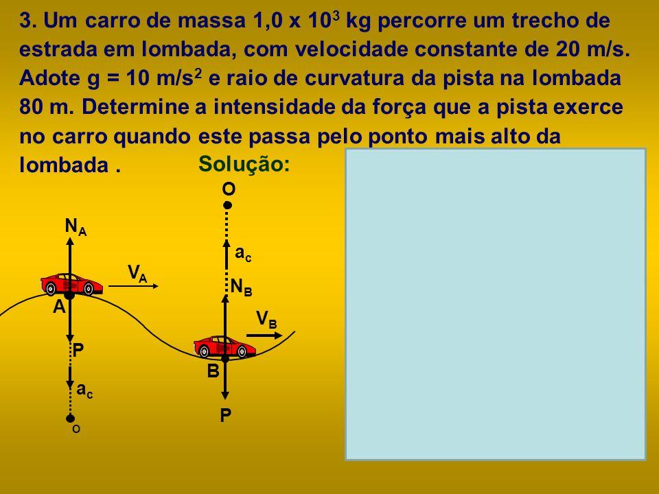 3. Um carro de massa 1,0 x 103 kg percorre um trecho de estrada em lombada, com velocidade constante de 20 m/s. Adote g = 10 m/s2 e raio de curvatura da pista na lombada 80 m. Determine a intensidade da força que a pista exerce no carro quando este passa pelo ponto mais alto da lombada .