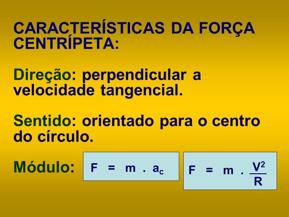 CARACTERÍSTICAS DA FORÇA CENTRÍPETA: Direção: perpendicular a velocidade tangencial. Sentido: orientado para o centro do círculo. Módulo: