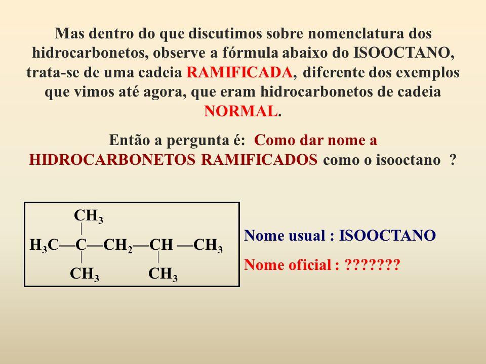 Mas dentro do que discutimos sobre nomenclatura dos hidrocarbonetos, observe a fórmula abaixo do ISOOCTANO, trata-se de uma cadeia RAMIFICADA, diferente dos exemplos que vimos até agora, que eram hidrocarbonetos de cadeia NORMAL.