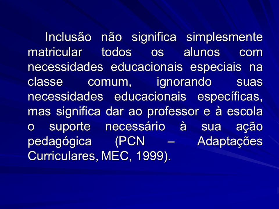 Inclusão não significa simplesmente matricular todos os alunos com necessidades educacionais especiais na classe comum, ignorando suas necessidades educacionais específicas, mas significa dar ao professor e à escola o suporte necessário à sua ação pedagógica (PCN – Adaptações Curriculares, MEC, 1999).