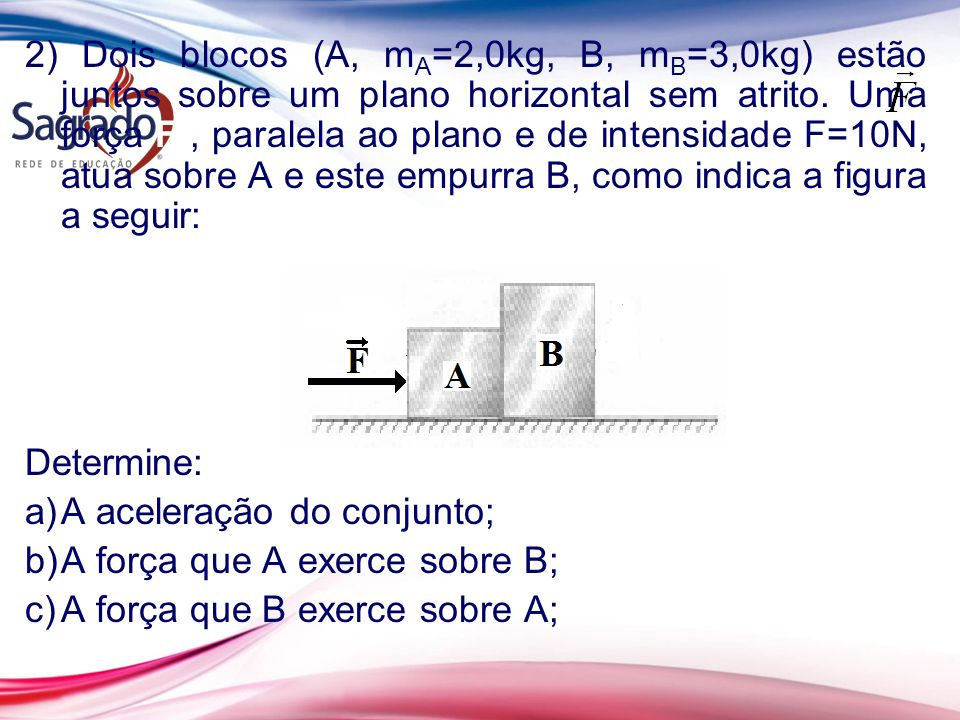 2) Dois blocos (A, mA=2,0kg, B, mB=3,0kg) estão juntos sobre um plano horizontal sem atrito. Uma força F , paralela ao plano e de intensidade F=10N, atua sobre A e este empurra B, como indica a figura a seguir: