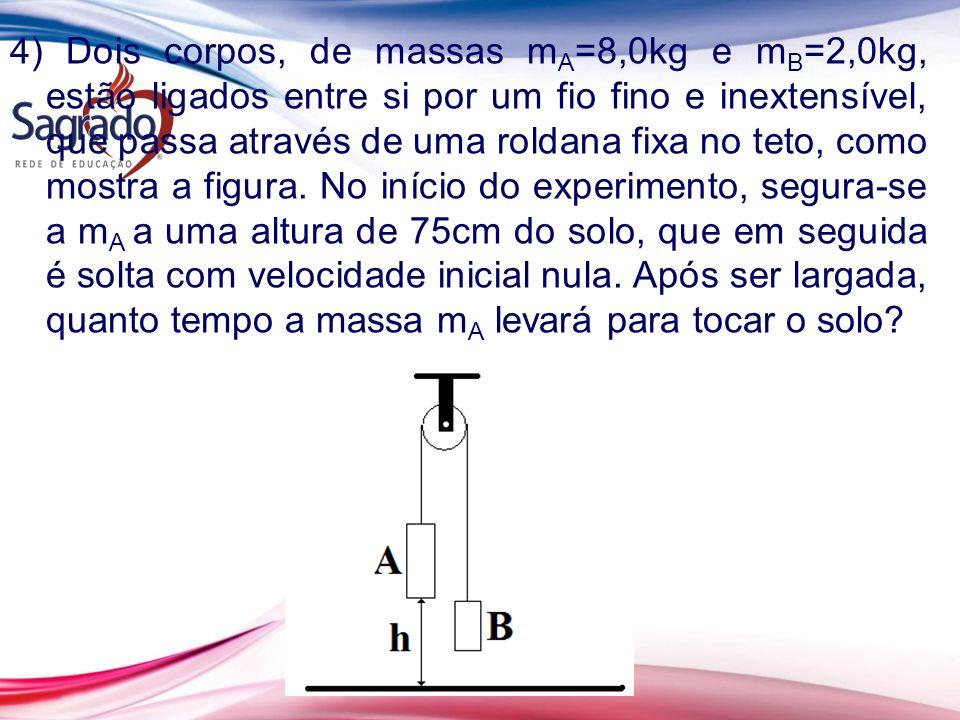 4) Dois corpos, de massas mA=8,0kg e mB=2,0kg, estão ligados entre si por um fio fino e inextensível, que passa através de uma roldana fixa no teto, como mostra a figura.