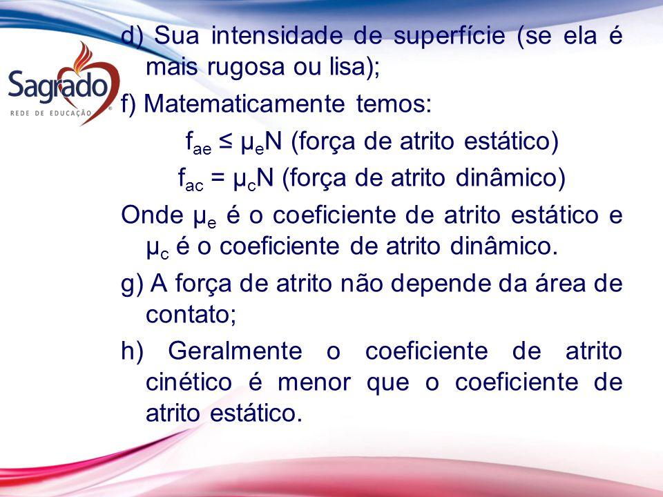 d) Sua intensidade de superfície (se ela é mais rugosa ou lisa); f) Matematicamente temos: fae ≤ µeN (força de atrito estático) fac = µcN (força de atrito dinâmico) Onde µe é o coeficiente de atrito estático e µc é o coeficiente de atrito dinâmico.