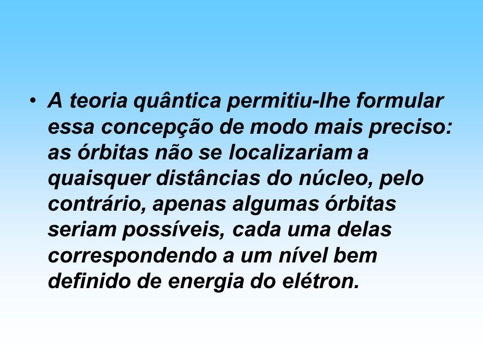 A teoria quântica permitiu-lhe formular essa concepção de modo mais preciso: as órbitas não se localizariam a quaisquer distâncias do núcleo, pelo contrário, apenas algumas órbitas seriam possíveis, cada uma delas correspondendo a um nível bem definido de energia do elétron.