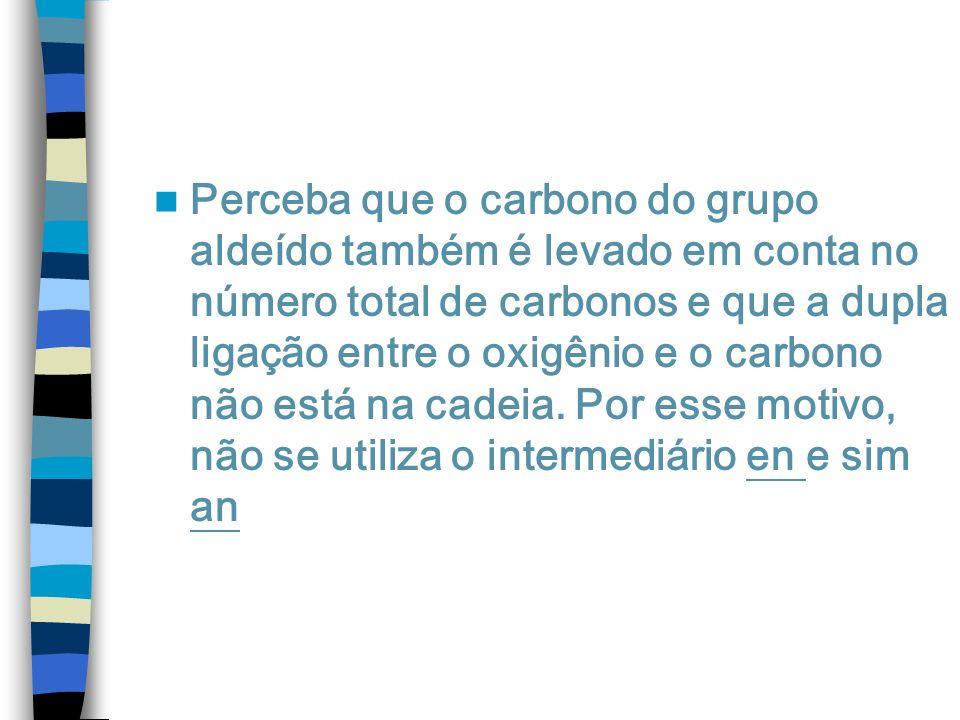 Perceba que o carbono do grupo aldeído também é levado em conta no número total de carbonos e que a dupla ligação entre o oxigênio e o carbono não está na cadeia.