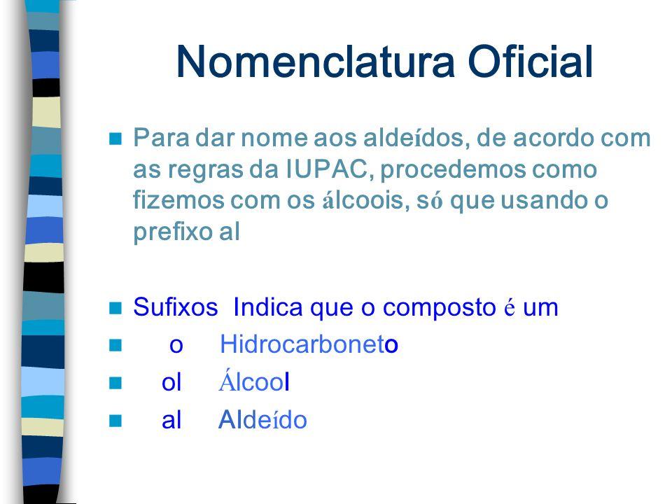 Nomenclatura Oficial Para dar nome aos aldeídos, de acordo com as regras da IUPAC, procedemos como fizemos com os álcoois, só que usando o prefixo al.