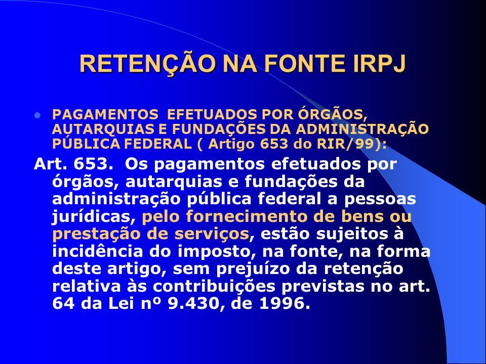 RETENÇÃO NA FONTE IRPJ PAGAMENTOS EFETUADOS POR ÓRGÃOS, AUTARQUIAS E FUNDAÇÕES DA ADMINISTRAÇÃO PÚBLICA FEDERAL ( Artigo 653 do RIR/99):