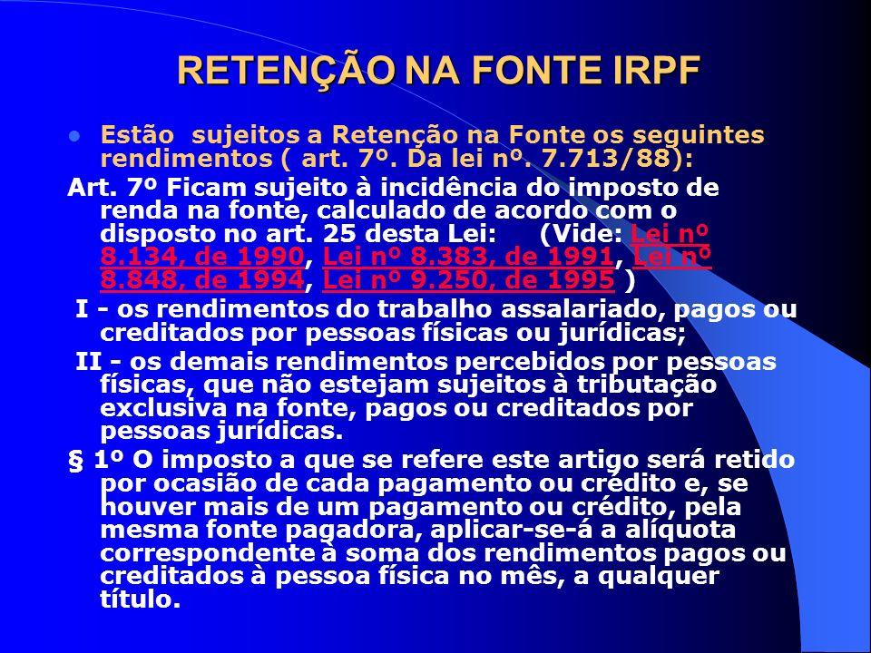 RETENÇÃO NA FONTE IRPF Estão sujeitos a Retenção na Fonte os seguintes rendimentos ( art. 7º. Da lei nº. 7.713/88):