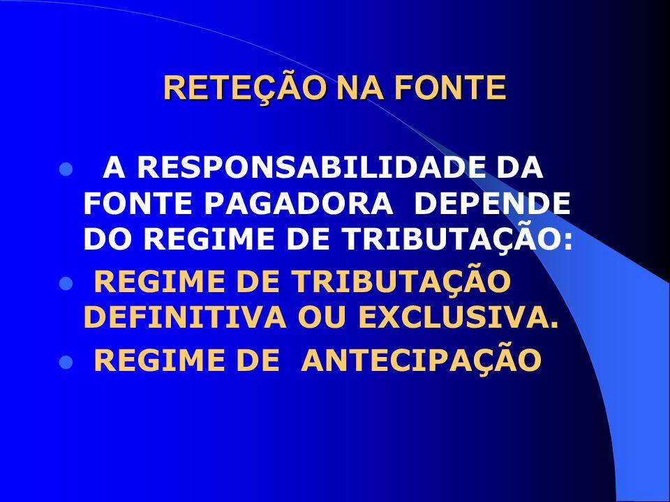 RETEÇÃO NA FONTE A RESPONSABILIDADE DA FONTE PAGADORA DEPENDE DO REGIME DE TRIBUTAÇÃO: REGIME DE TRIBUTAÇÃO DEFINITIVA OU EXCLUSIVA.