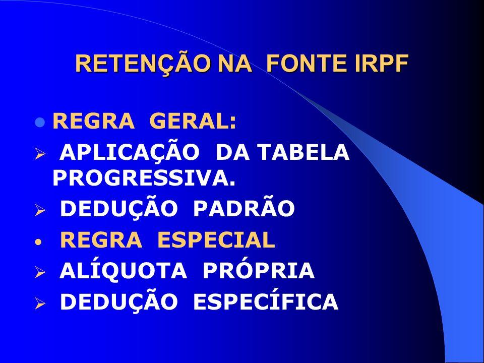 RETENÇÃO NA FONTE IRPF REGRA GERAL: APLICAÇÃO DA TABELA PROGRESSIVA.