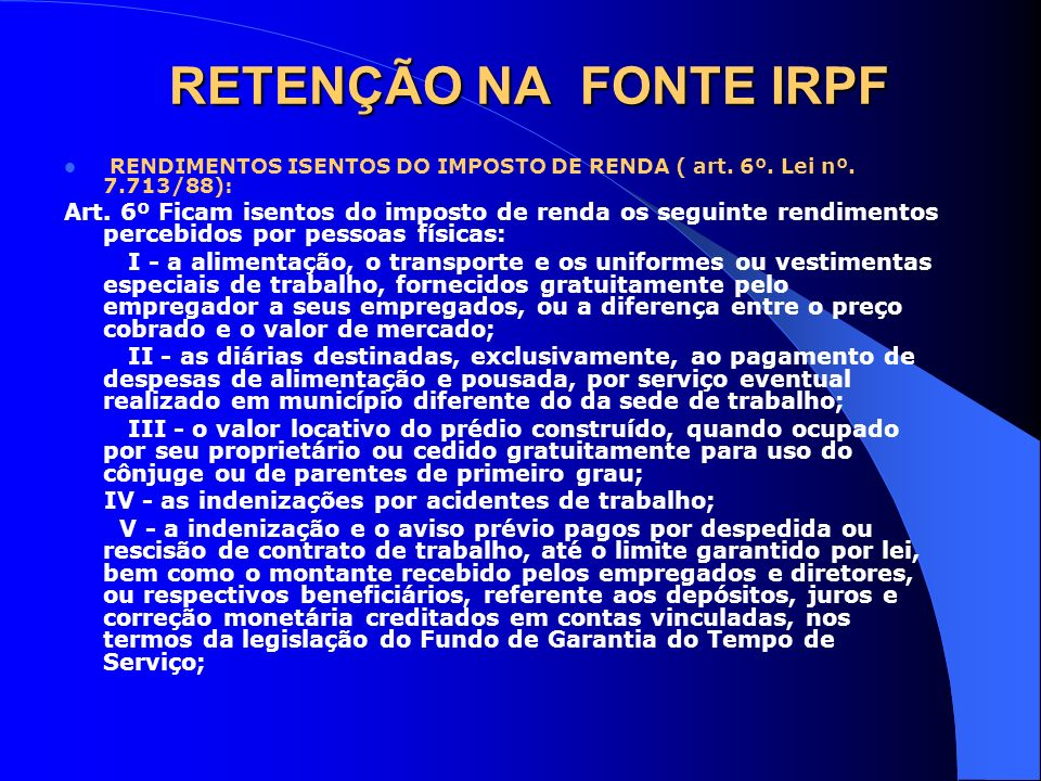RETENÇÃO NA FONTE IRPF RENDIMENTOS ISENTOS DO IMPOSTO DE RENDA ( art. 6º. Lei nº. 7.713/88):