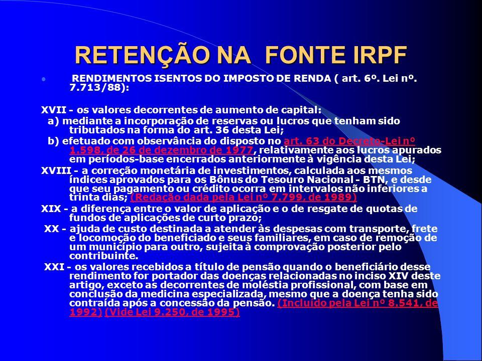 RETENÇÃO NA FONTE IRPF RENDIMENTOS ISENTOS DO IMPOSTO DE RENDA ( art. 6º. Lei nº. 7.713/88): XVII - os valores decorrentes de aumento de capital: