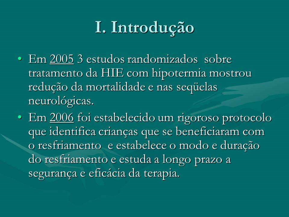 I. Introdução Em 2005 3 estudos randomizados sobre tratamento da HIE com hipotermia mostrou redução da mortalidade e nas seqüelas neurológicas.