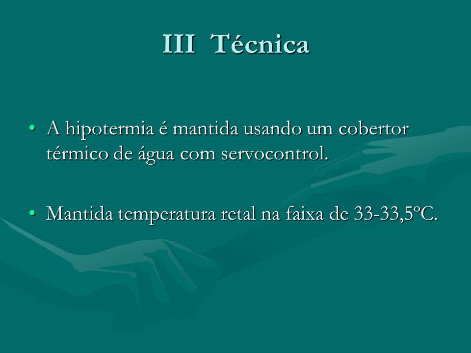 III Técnica A hipotermia é mantida usando um cobertor térmico de água com servocontrol.