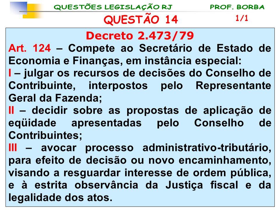 QUESTÃO 14 1/1. Decreto 2.473/79. Art. 124 – Compete ao Secretário de Estado de Economia e Finanças, em instância especial: