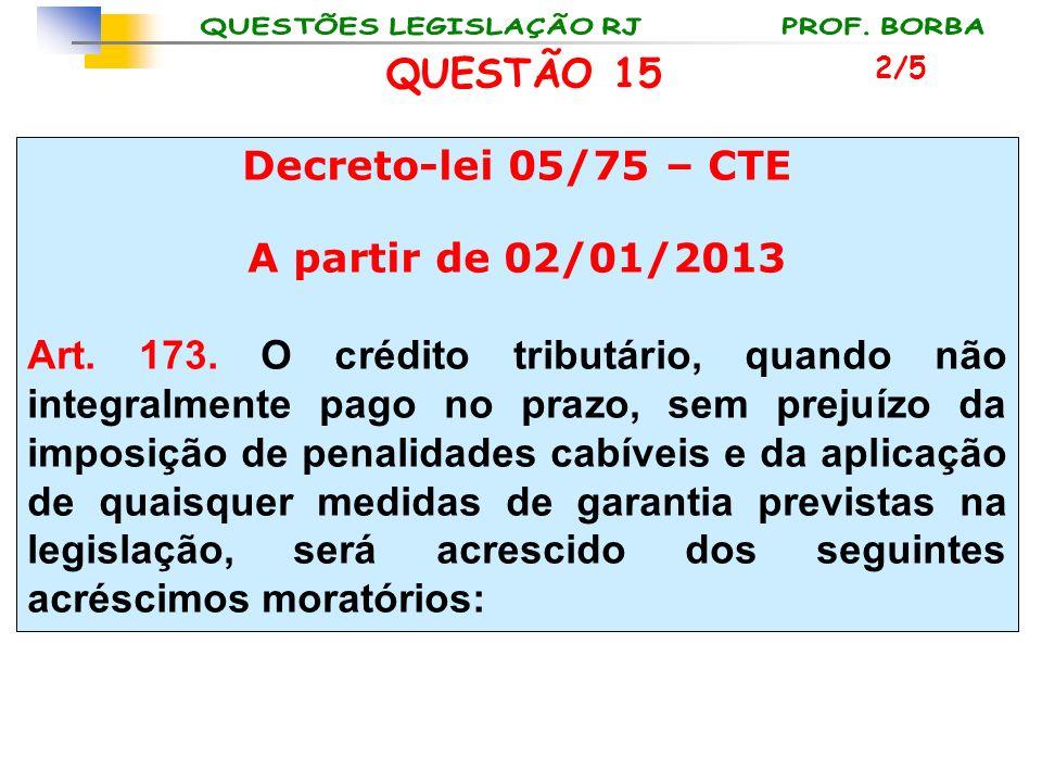 QUESTÃO 15 Decreto-lei 05/75 – CTE A partir de 02/01/2013