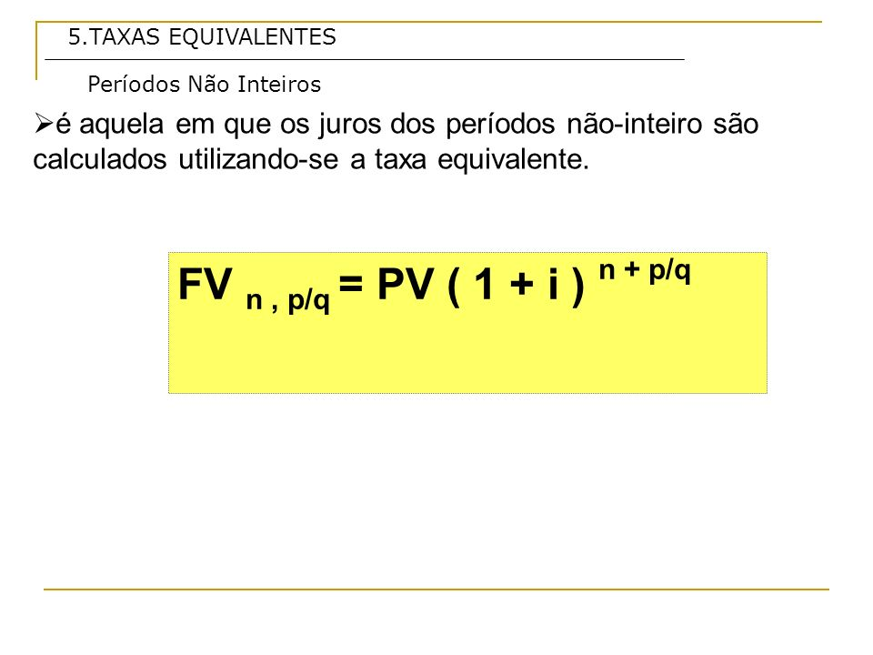 5.TAXAS EQUIVALENTES Períodos Não Inteiros. é aquela em que os juros dos períodos não-inteiro são calculados utilizando-se a taxa equivalente.