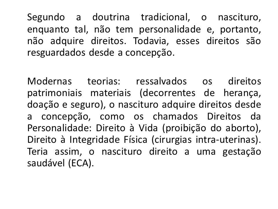 Segundo a doutrina tradicional, o nascituro, enquanto tal, não tem personalidade e, portanto, não adquire direitos. Todavia, esses direitos são resguardados desde a concepção.