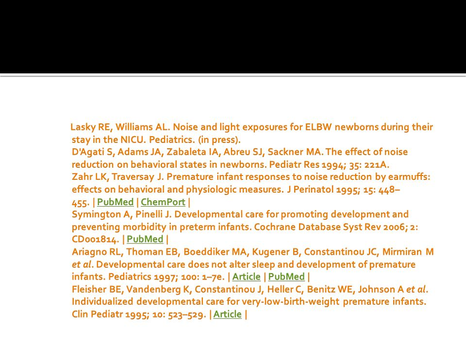 Lasky RE, Williams AL. Noise and light exposures for ELBW newborns during their stay in the NICU.