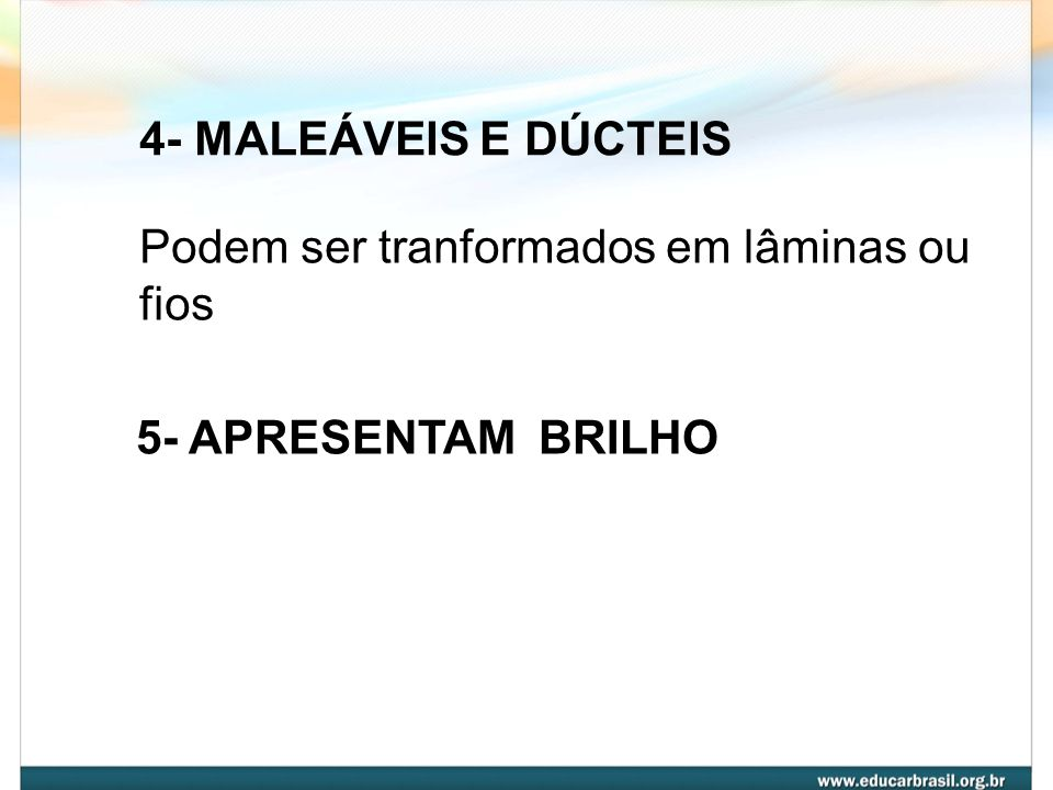 4- MALEÁVEIS E DÚCTEIS Podem ser tranformados em lâminas ou fios 5- APRESENTAM BRILHO
