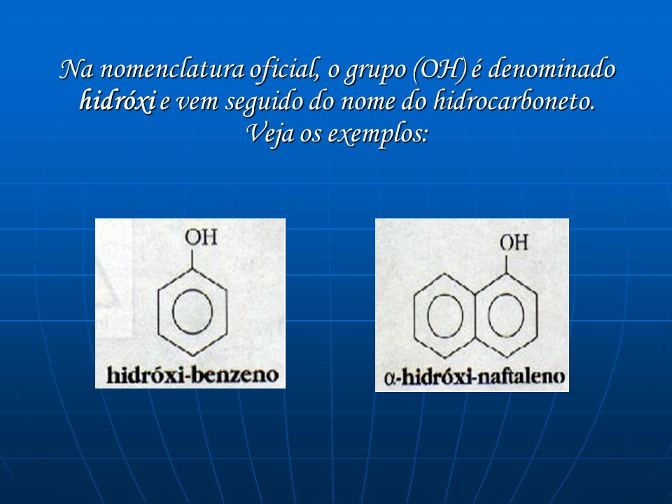 Na nomenclatura oficial, o grupo (OH) é denominado hidróxi e vem seguido do nome do hidrocarboneto.